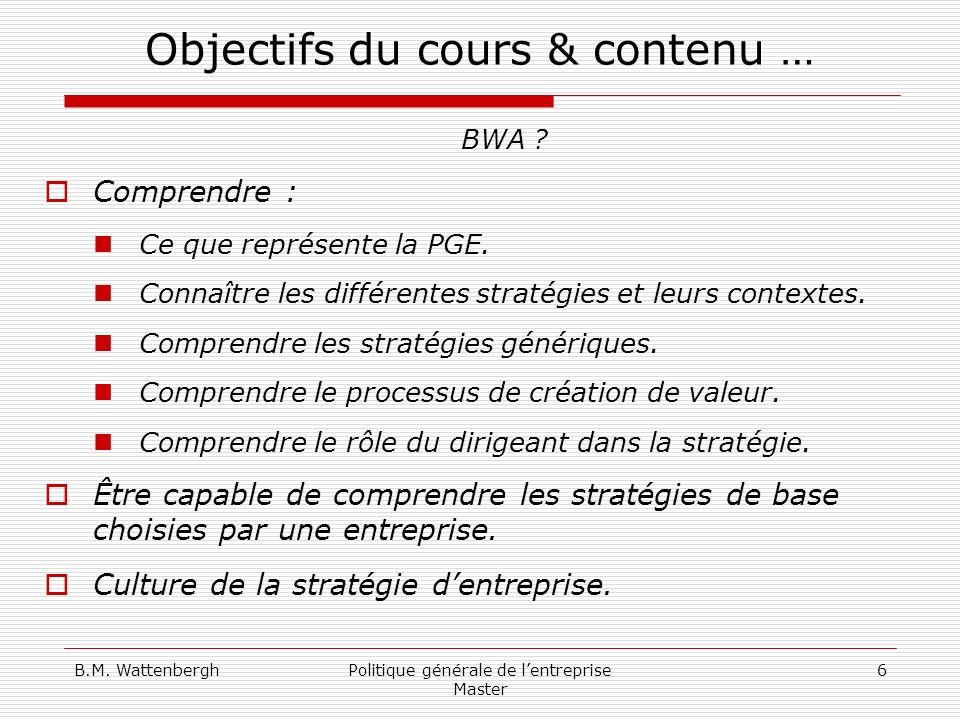 B.M. WattenberghPolitique générale de lentreprise Master 6 Objectifs du cours & contenu … BWA ? Comprendre : Ce que représente la PGE. Connaître les d