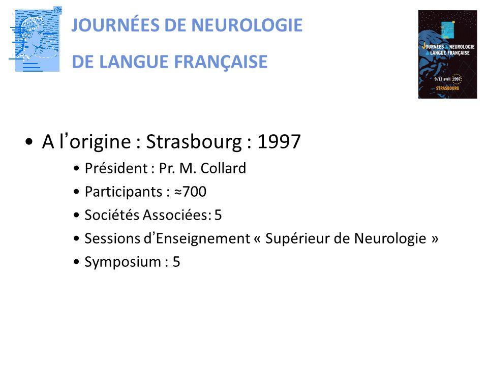 JOURNÉES DE NEUROLOGIE DE LANGUE FRANÇAISE A lorigine : Strasbourg : 1997 Président : Pr. M. Collard Participants : 700 Sociétés Associées: 5 Sessions