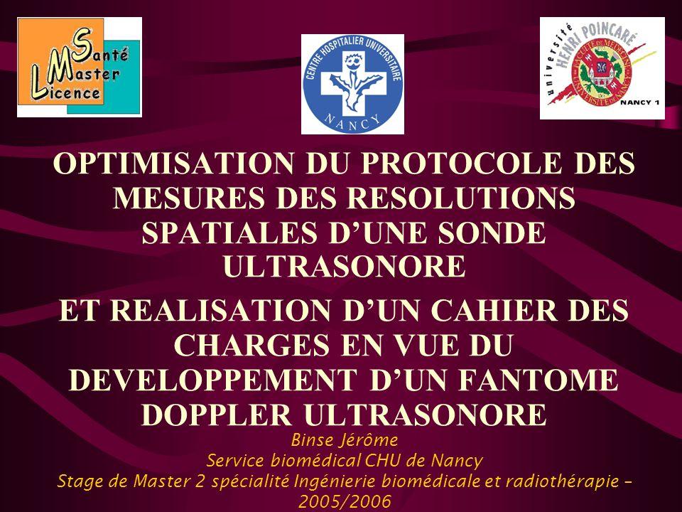 Binse Jérôme Service biomédical CHU de Nancy Stage de Master 2 spécialité Ingénierie biomédicale et radiothérapie – 2005/2006 OPTIMISATION DU PROTOCOLE DES MESURES DES RESOLUTIONS SPATIALES DUNE SONDE ULTRASONORE ET REALISATION DUN CAHIER DES CHARGES EN VUE DU DEVELOPPEMENT DUN FANTOME DOPPLER ULTRASONORE