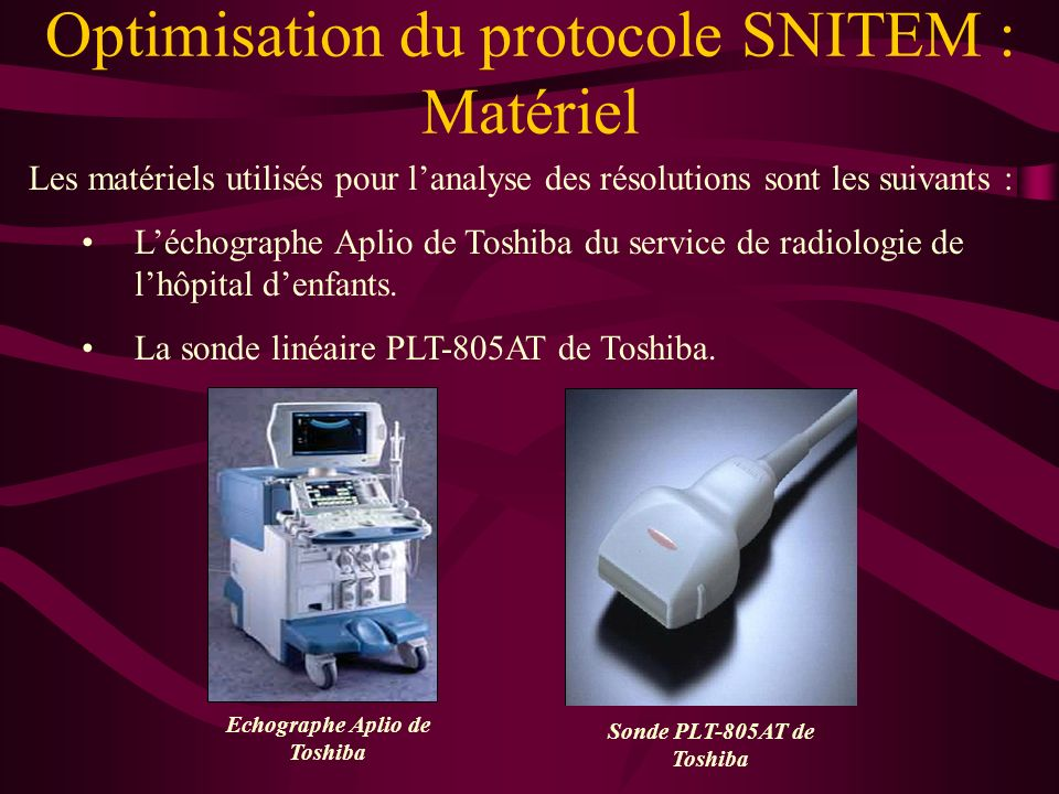Optimisation du protocole SNITEM : Matériel Echographe Aplio de Toshiba Sonde PLT-805AT de Toshiba Les matériels utilisés pour lanalyse des résolutions sont les suivants : Léchographe Aplio de Toshiba du service de radiologie de lhôpital denfants.