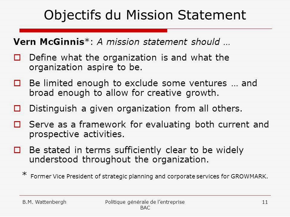 B.M. WattenberghPolitique générale de lentreprise BAC 11 Objectifs du Mission Statement Vern McGinnis*: A mission statement should … Define what the o