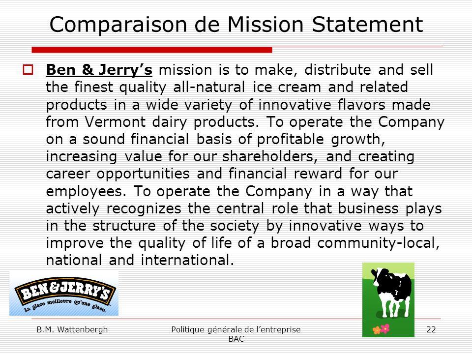 B.M. WattenberghPolitique générale de lentreprise BAC 22 Comparaison de Mission Statement Ben & Jerrys mission is to make, distribute and sell the fin