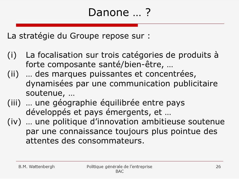 B.M. WattenberghPolitique générale de lentreprise BAC 26 Danone … ? La stratégie du Groupe repose sur : (i)La focalisation sur trois catégories de pro