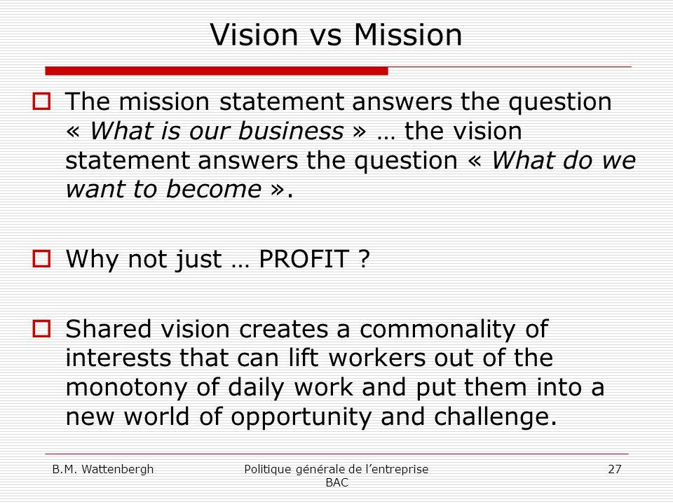 B.M. WattenberghPolitique générale de lentreprise BAC 27 Vision vs Mission The mission statement answers the question « What is our business » … the v