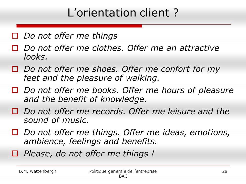 B.M. WattenberghPolitique générale de lentreprise BAC 28 Lorientation client ? Do not offer me things Do not offer me clothes. Offer me an attractive