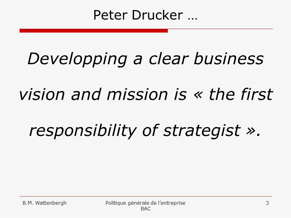 B.M. WattenberghPolitique générale de lentreprise BAC 3 Peter Drucker … Developping a clear business vision and mission is « the first responsibility