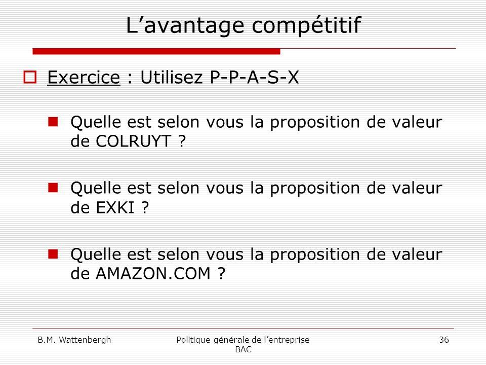 B.M. WattenberghPolitique générale de lentreprise BAC 36 Lavantage compétitif Exercice : Utilisez P-P-A-S-X Quelle est selon vous la proposition de va