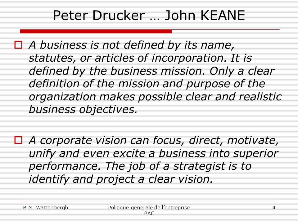 B.M. WattenberghPolitique générale de lentreprise BAC 4 Peter Drucker … John KEANE A business is not defined by its name, statutes, or articles of inc