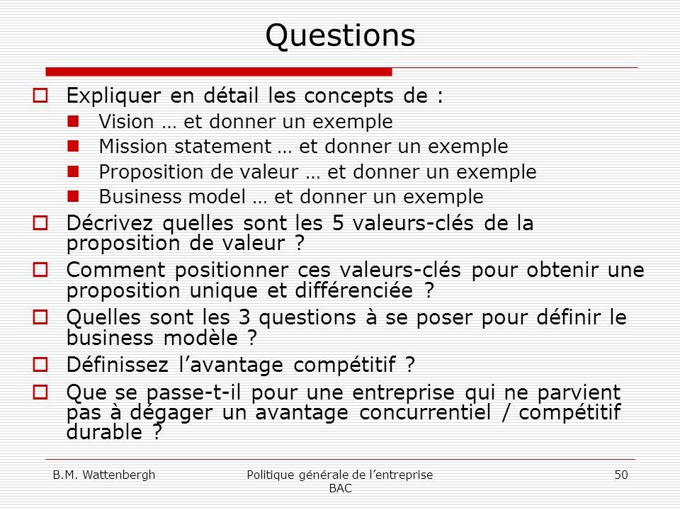 B.M. WattenberghPolitique générale de lentreprise BAC 50 Questions Expliquer en détail les concepts de : Vision … et donner un exemple Mission stateme