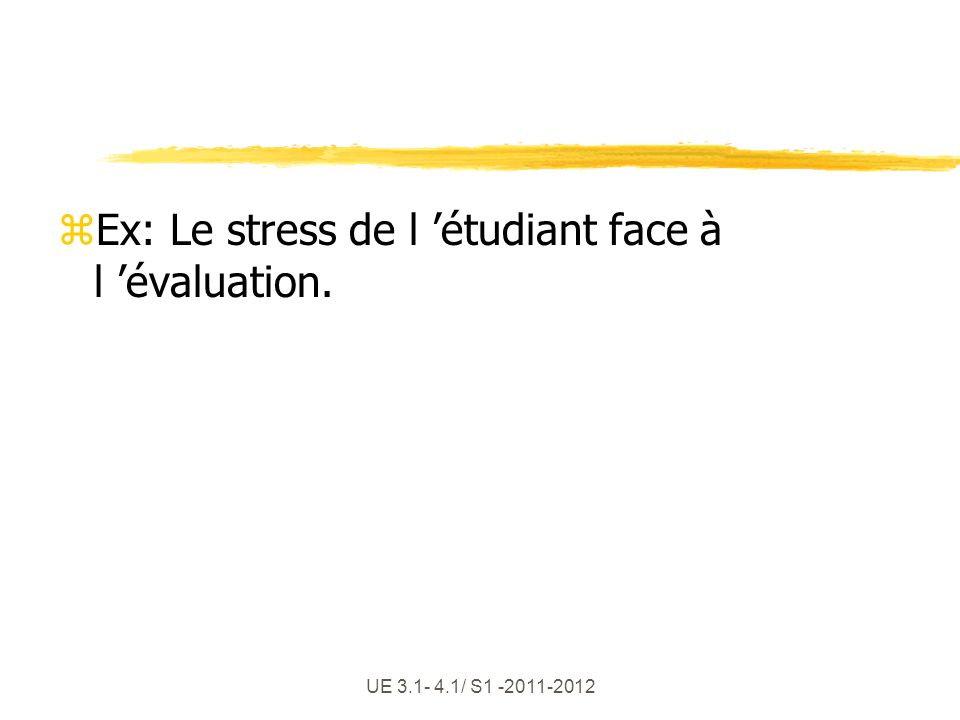 UE 3.1- 4.1/ S1 -2011-2012 zEx: Le stress de l étudiant face à l évaluation.