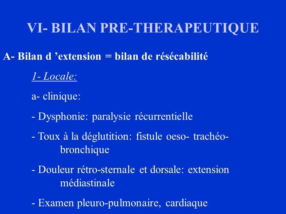 VI- BILAN PRE-THERAPEUTIQUE A- Bilan d extension = bilan de résécabilité 1- Locale: a- clinique: - Dysphonie: paralysie récurrentielle - Toux à la dég