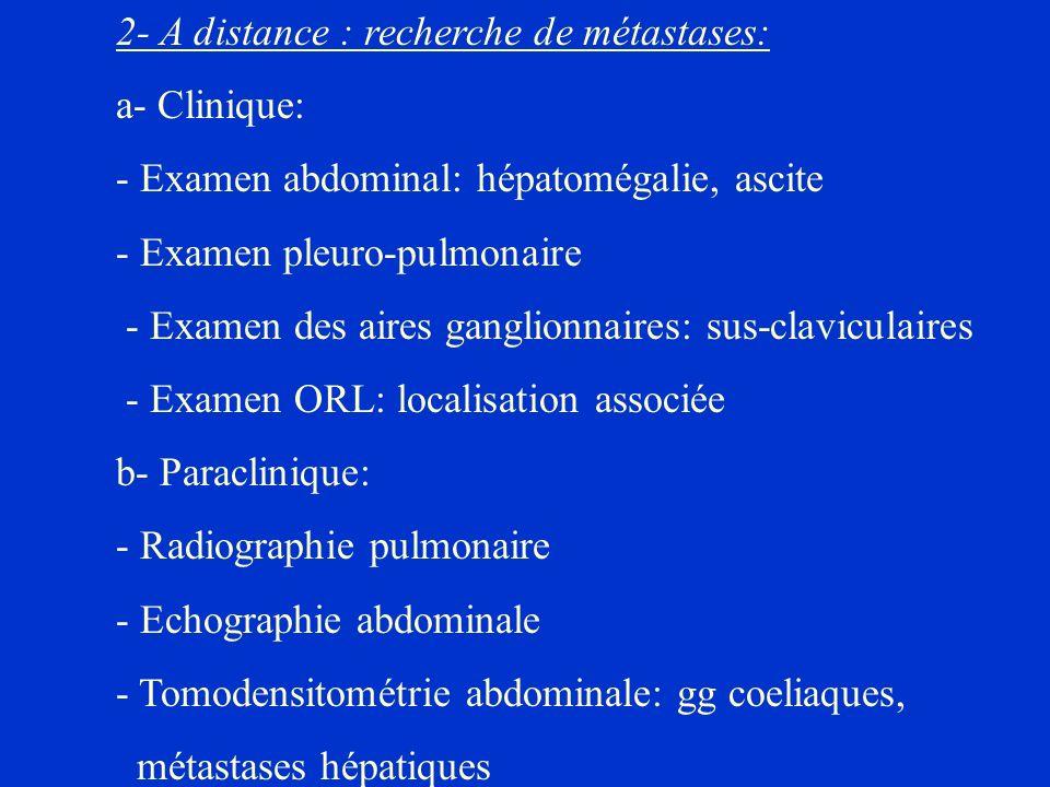 2- A distance : recherche de métastases: a- Clinique: - Examen abdominal: hépatomégalie, ascite - Examen pleuro-pulmonaire - Examen des aires ganglion