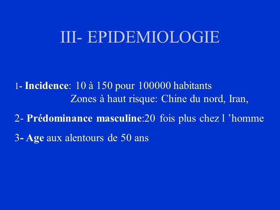 III- EPIDEMIOLOGIE 1- Incidence: 10 à 150 pour 100000 habitants Zones à haut risque: Chine du nord, Iran, 2- Prédominance masculine:20 fois plus chez