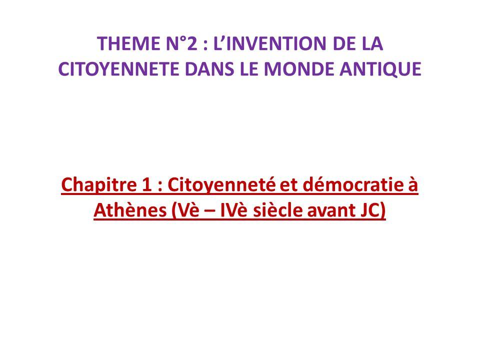 THEME N°2 : LINVENTION DE LA CITOYENNETE DANS LE MONDE ANTIQUE Chapitre 1 : Citoyenneté et démocratie à Athènes (Vè – IVè siècle avant JC)