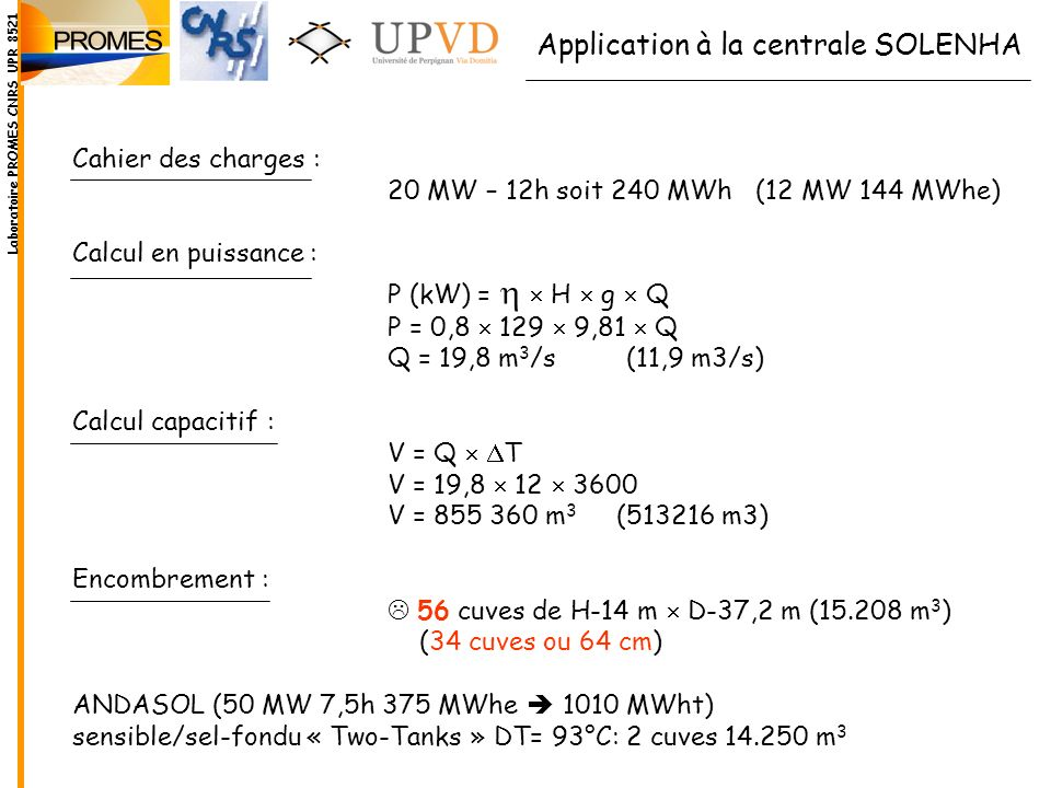 Cahier des charges : 20 MW – 12h soit 240 MWh (12 MW 144 MWhe) Calcul en puissance : P (kW) = H g Q P = 0,8 129 9,81 Q Q = 19,8 m 3 /s (11,9 m3/s) Cal