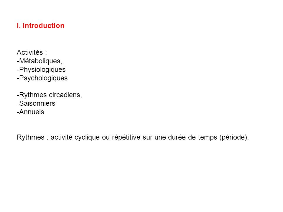 I. Introduction Activités : -Métaboliques, -Physiologiques -Psychologiques -Rythmes circadiens, -Saisonniers -Annuels Rythmes : activité cyclique ou r