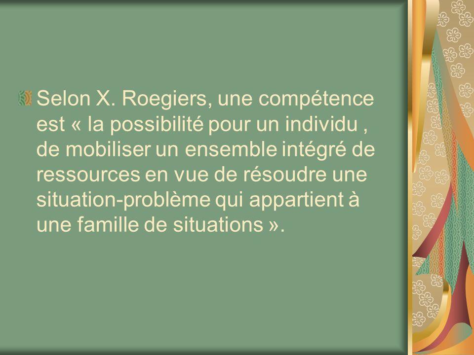 Selon X. Roegiers, une compétence est « la possibilité pour un individu, de mobiliser un ensemble intégré de ressources en vue de résoudre une situati