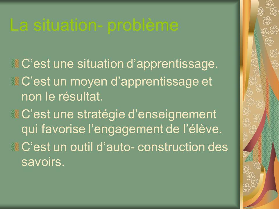 La situation- problème Cest une situation dapprentissage. Cest un moyen dapprentissage et non le résultat. Cest une stratégie denseignement qui favori