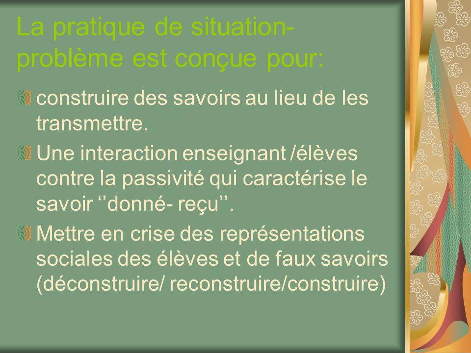 La pratique de situation- problème est conçue pour: construire des savoirs au lieu de les transmettre. Une interaction enseignant /élèves contre la pa