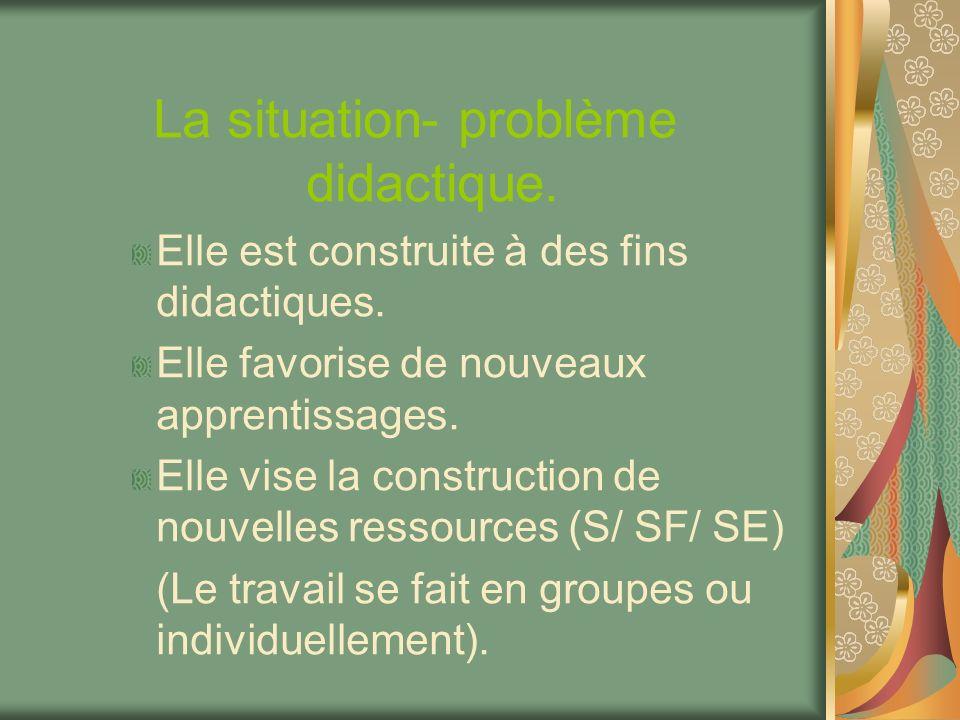 La situation- problème didactique. Elle est construite à des fins didactiques. Elle favorise de nouveaux apprentissages. Elle vise la construction de