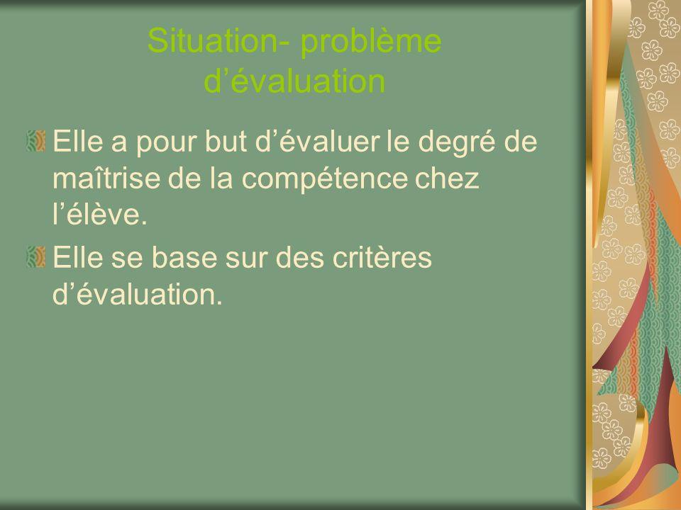 Situation- problème dévaluation Elle a pour but dévaluer le degré de maîtrise de la compétence chez lélève. Elle se base sur des critères dévaluation.