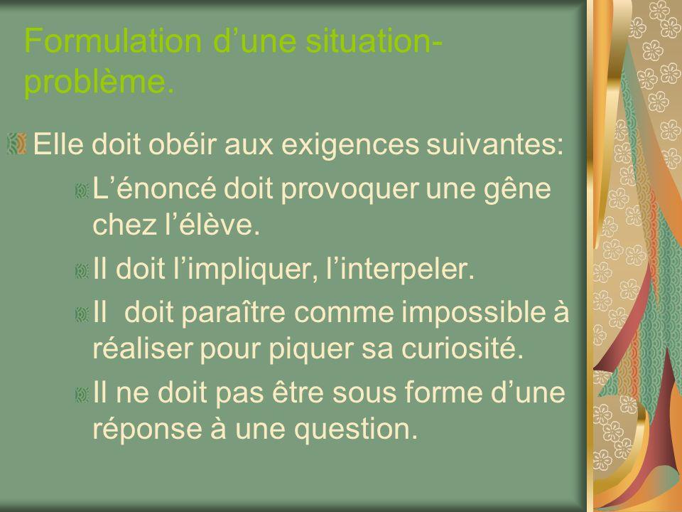 Formulation dune situation- problème. Elle doit obéir aux exigences suivantes: Lénoncé doit provoquer une gêne chez lélève. Il doit limpliquer, linter