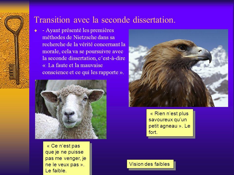 Transition avec la seconde dissertation. - Ayant présenté les premières méthodes de Nietzsche dans sa recherche de la vérité concernant la morale, cel