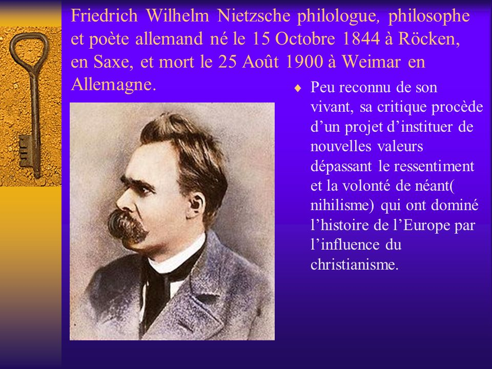 Friedrich Wilhelm Nietzsche philologue, philosophe et poète allemand né le 15 Octobre 1844 à Röcken, en Saxe, et mort le 25 Août 1900 à Weimar en Alle