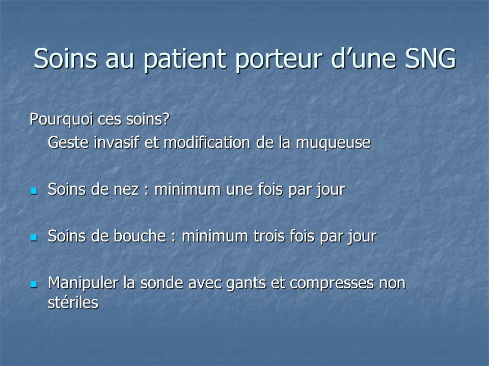 Soins au patient porteur dune SNG Pourquoi ces soins? Geste invasif et modification de la muqueuse Soins de nez : minimum une fois par jour Soins de n