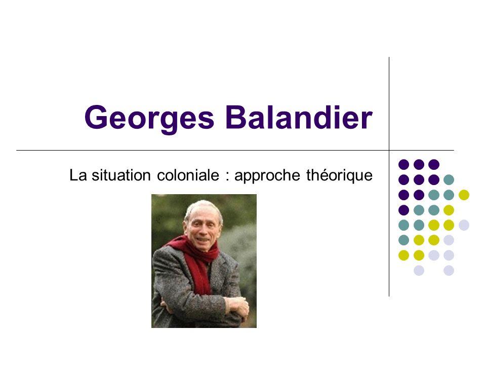 Biographie Balandier né en 1920 Sociologue et ethnologue, a étudié Brazzaville, la Mauritanie, les Lébou ….
