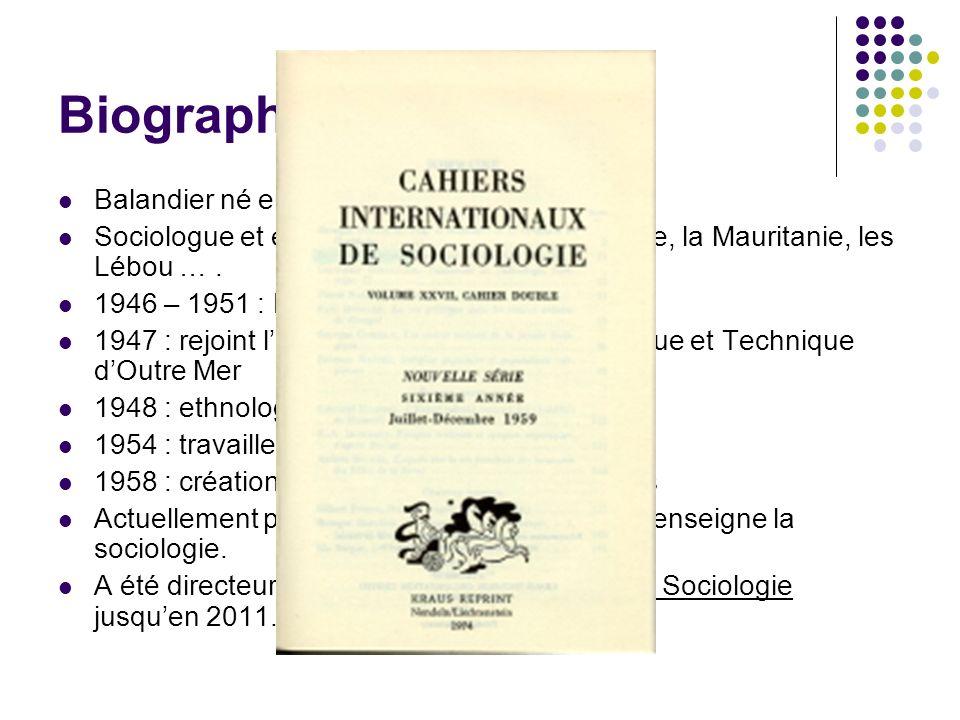 Biographie Balandier né en 1920 Sociologue et ethnologue, a étudié Brazzaville, la Mauritanie, les Lébou …. 1946 – 1951 : Rejoint la Résistance 1947 :
