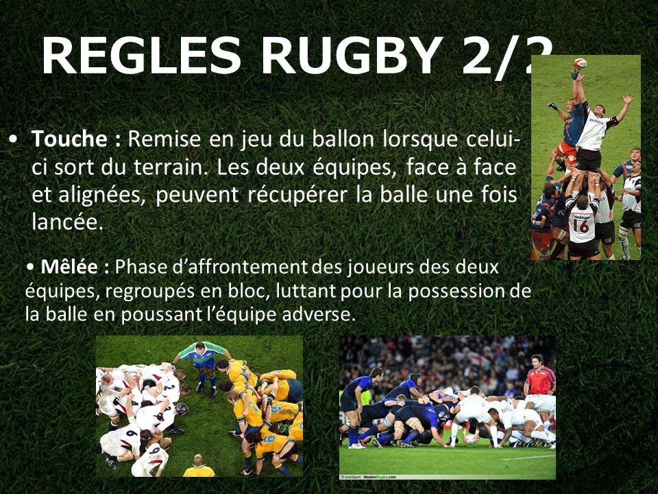 REGLES RUGBY 2/2 Touche : Remise en jeu du ballon lorsque celui- ci sort du terrain.