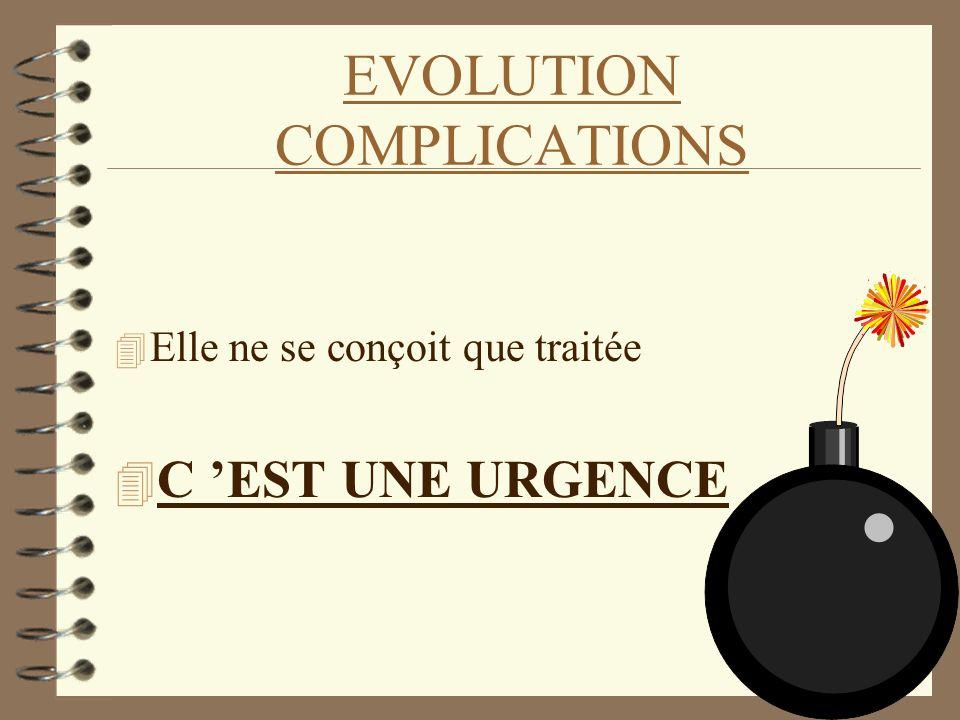 EVOLUTION COMPLICATIONS 4 Elle ne se conçoit que traitée 4 C EST UNE URGENCE