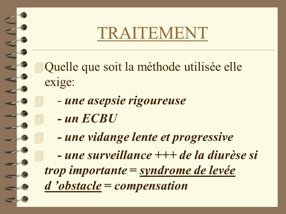 TRAITEMENT 4 Quelle que soit la méthode utilisée elle exige: 4 - une asepsie rigoureuse 4 - un ECBU 4 - une vidange lente et progressive 4 - une surve