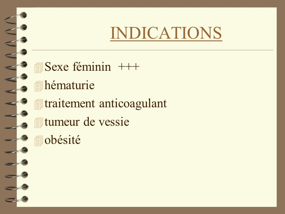 INDICATIONS 4 Sexe féminin +++ 4 hématurie 4 traitement anticoagulant 4 tumeur de vessie 4 obésité