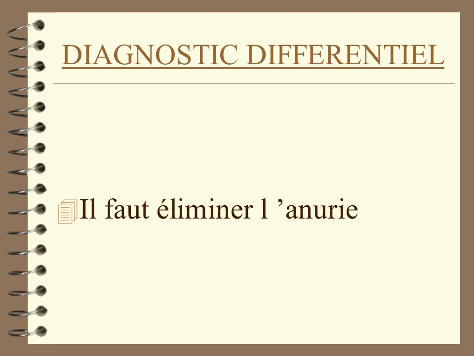 DIAGNOSTIC DIFFERENTIEL 4 Il faut éliminer l anurie