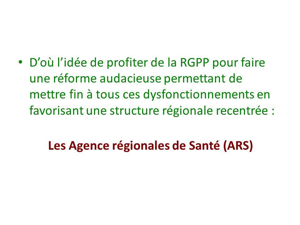 Doù lidée de profiter de la RGPP pour faire une réforme audacieuse permettant de mettre fin à tous ces dysfonctionnements en favorisant une structure régionale recentrée : Les Agence régionales de Santé (ARS)