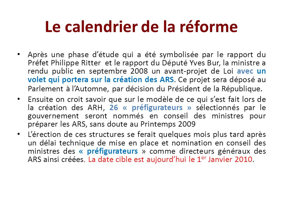 Le calendrier de la réforme Après une phase détude qui a été symbolisée par le rapport du Préfet Philippe Ritter et le rapport du Député Yves Bur, la ministre a rendu public en septembre 2008 un avant-projet de Loi avec un volet qui portera sur la création des ARS.