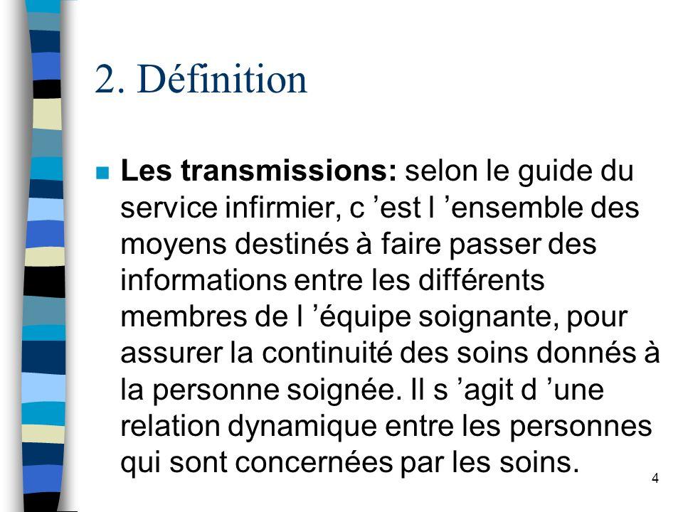 2. Définition n Les transmissions: selon le guide du service infirmier, c est l ensemble des moyens destinés à faire passer des informations entre les