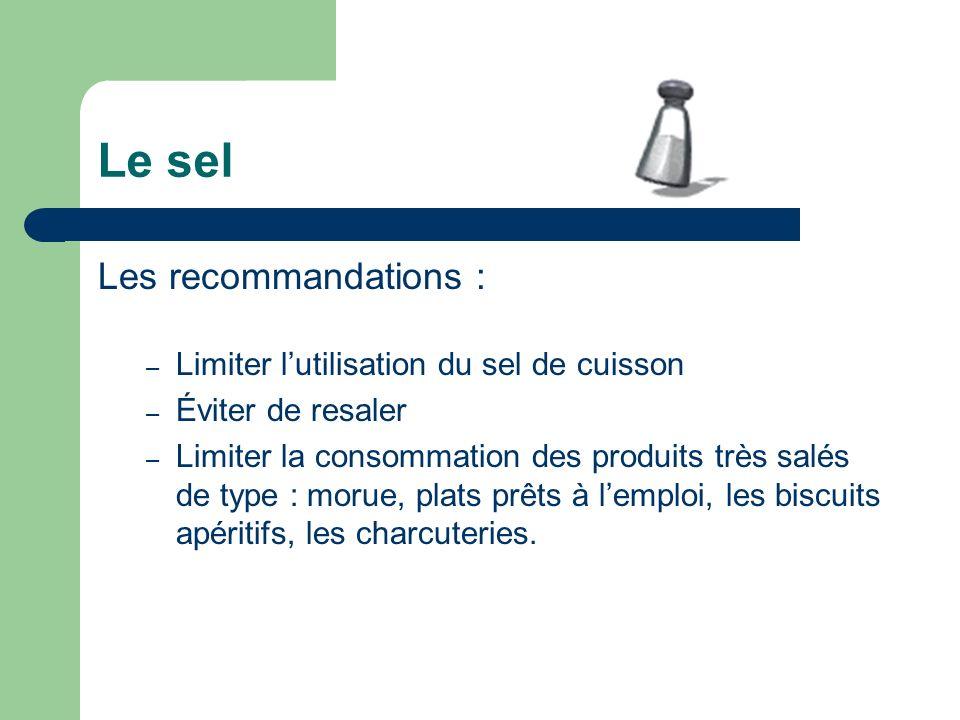 Le sel Les recommandations : – Limiter lutilisation du sel de cuisson – Éviter de resaler – Limiter la consommation des produits très salés de type :
