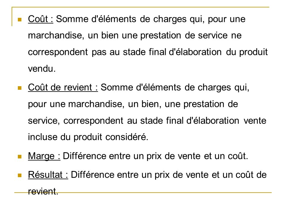 Coût : Somme d éléments de charges qui, pour une marchandise, un bien une prestation de service ne correspondent pas au stade final d élaboration du produit vendu.
