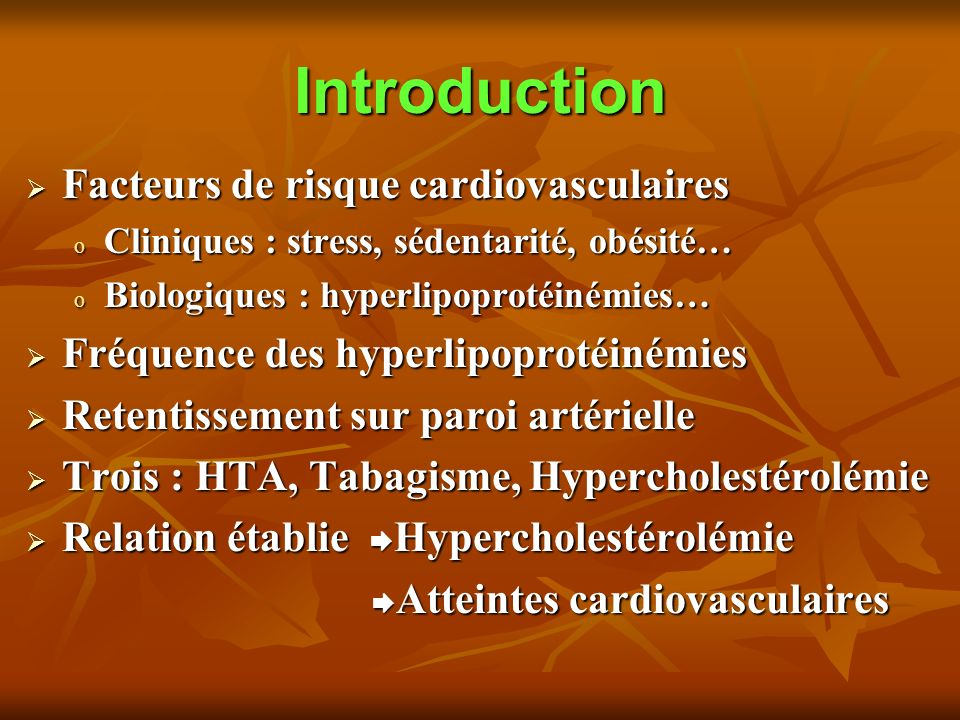 Introduction Facteurs de risque cardiovasculaires Facteurs de risque cardiovasculaires o Cliniques : stress, sédentarité, obésité… o Biologiques : hyperlipoprotéinémies… Fréquence des hyperlipoprotéinémies Fréquence des hyperlipoprotéinémies Retentissement sur paroi artérielle Retentissement sur paroi artérielle Trois : HTA, Tabagisme, Hypercholestérolémie Trois : HTA, Tabagisme, Hypercholestérolémie Relation établie Hypercholestérolémie Relation établie Hypercholestérolémie Atteintes cardiovasculaires Atteintes cardiovasculaires