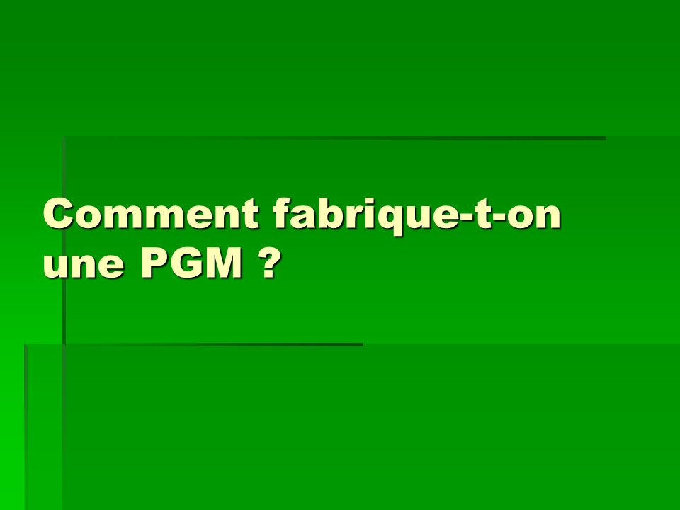 Comment fabrique-t-on une PGM ?