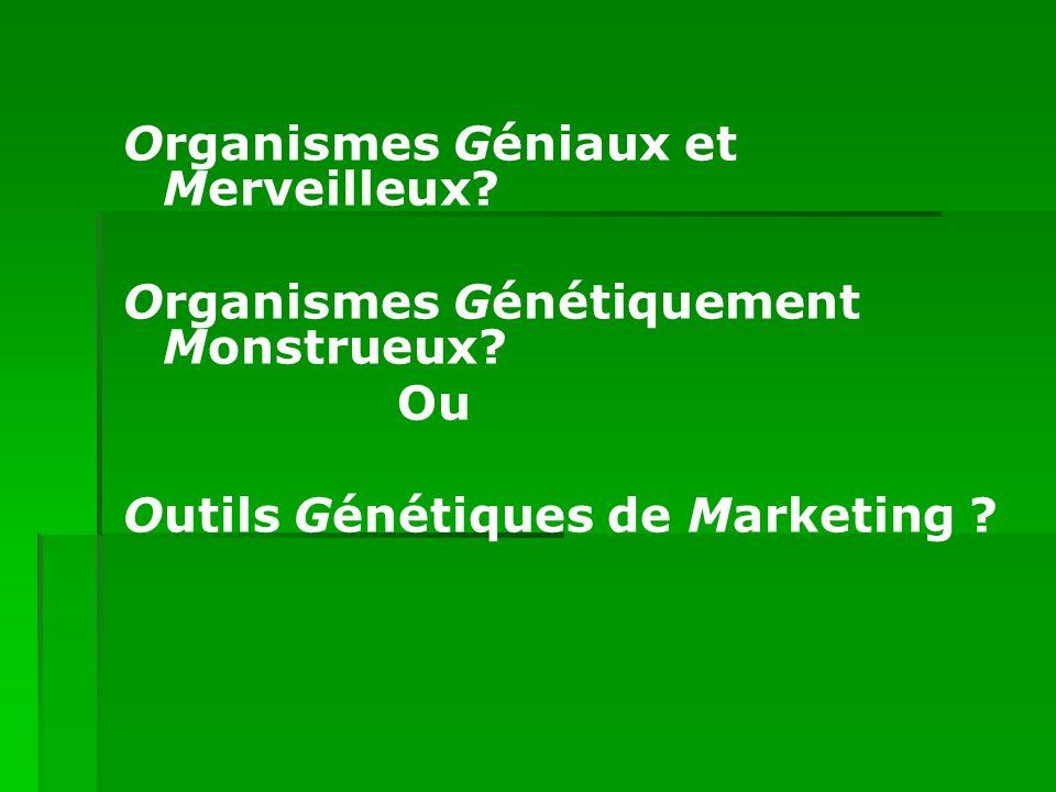 Organismes Géniaux et Merveilleux? Organismes Génétiquement Monstrueux? Ou Outils Génétiques de Marketing ?