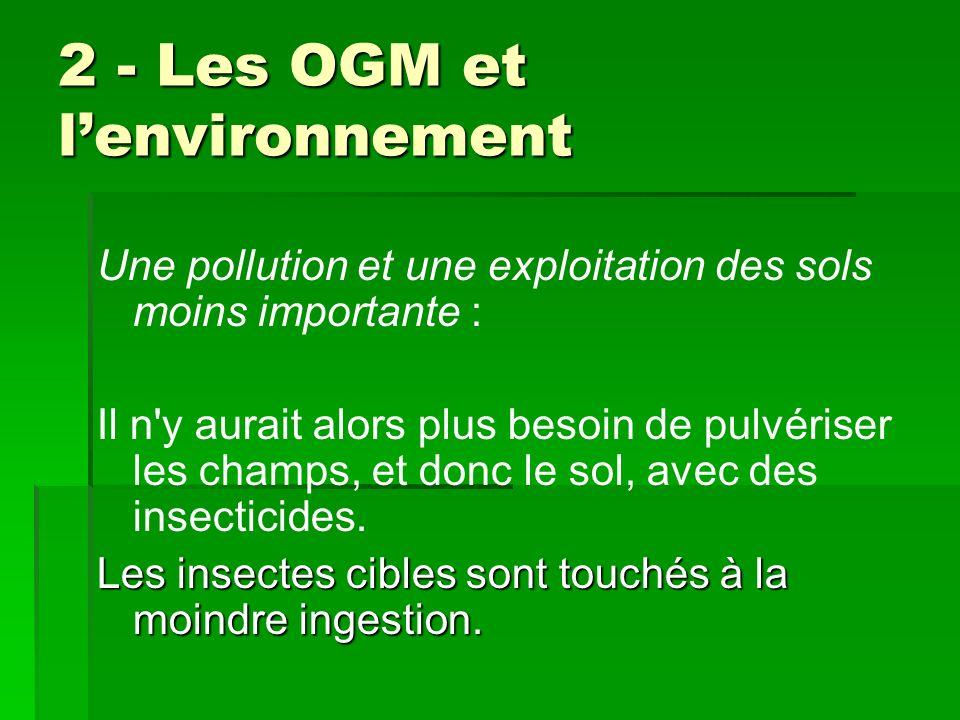 2 - Les OGM et lenvironnement 2 - Les OGM et lenvironnement Une pollution et une exploitation des sols moins importante : Il n'y aurait alors plus bes