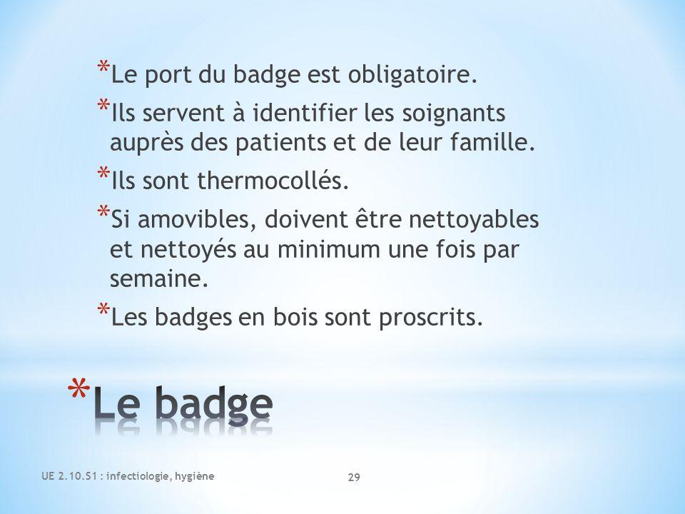 UE 2.10.S1 : infectiologie, hygiène 29 * Le port du badge est obligatoire. * Ils servent à identifier les soignants auprès des patients et de leur fam