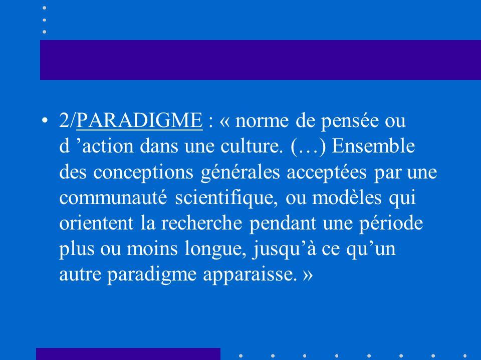 2/PARADIGME : « norme de pensée ou d action dans une culture. (…) Ensemble des conceptions générales acceptées par une communauté scientifique, ou mod