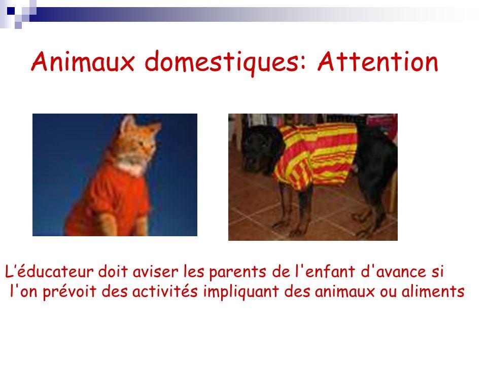 Animaux domestiques: Attention Léducateur doit aviser les parents de l enfant d avance si l on prévoit des activités impliquant des animaux ou aliments