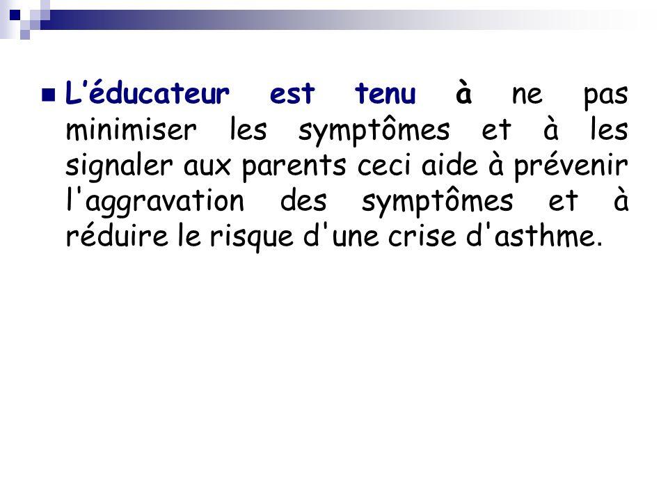 Léducateur est tenu à ne pas minimiser les symptômes et à les signaler aux parents ceci aide à prévenir l aggravation des symptômes et à réduire le risque d une crise d asthme.