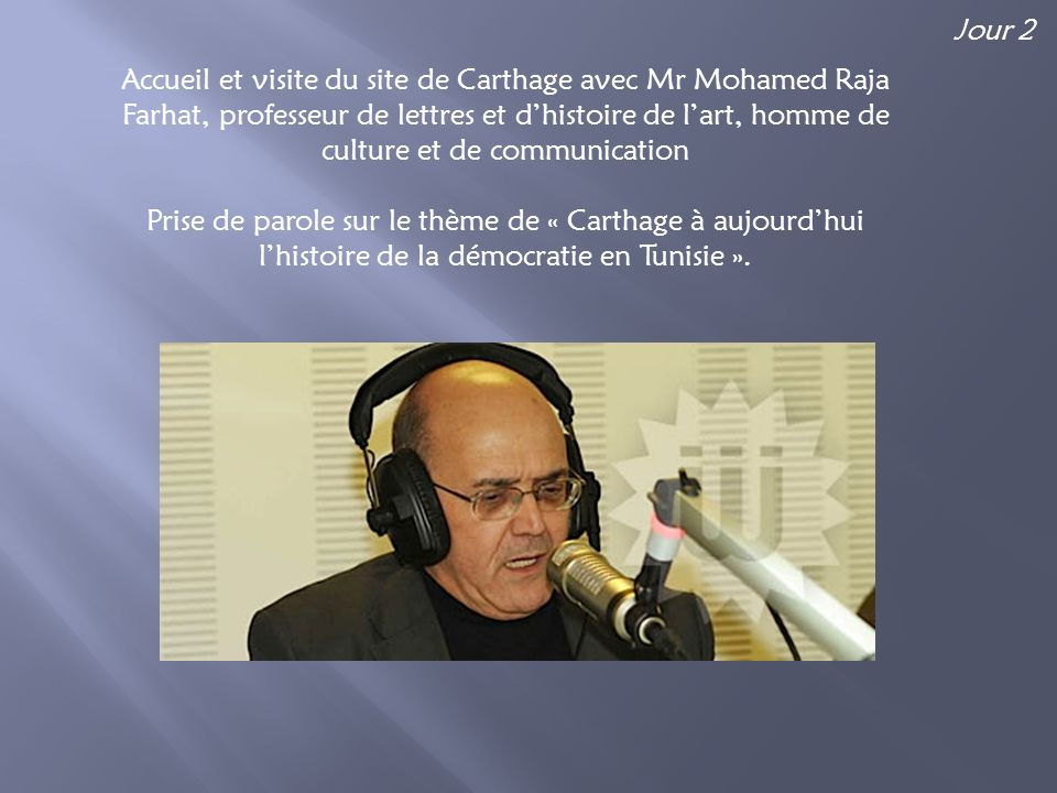 Accueil et visite du site de Carthage avec Mr Mohamed Raja Farhat, professeur de lettres et dhistoire de lart, homme de culture et de communication Prise de parole sur le thème de « Carthage à aujourdhui lhistoire de la démocratie en Tunisie ».